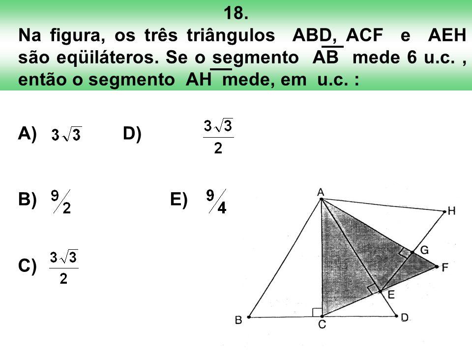 18. Na figura, os três triângulos ABD, ACF e AEH são eqüiláteros. Se o segmento AB mede 6 u.c., então o segmento AH mede, em u.c. : A) D) B) E) C)