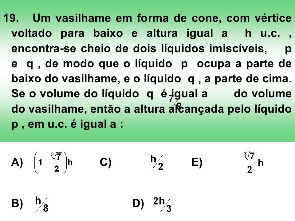 19.Um vasilhame em forma de cone, com vértice voltado para baixo e altura igual a h u.c., encontra-se cheio de dois líquidos imiscíveis, p e q, de mod