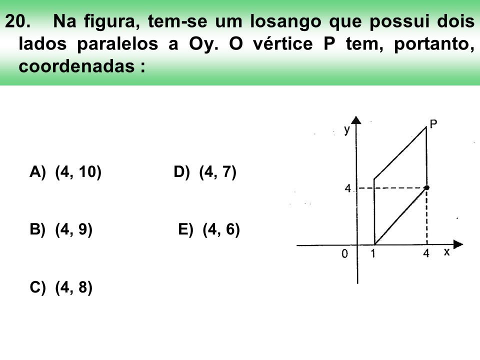 20.Na figura, tem-se um losango que possui dois lados paralelos a Oy. O vértice P tem, portanto, coordenadas : A) (4, 10)D) (4, 7) B) (4, 9) E) (4, 6)