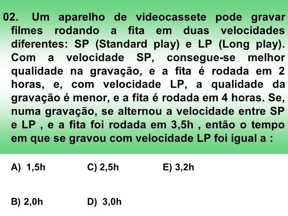 02.Um aparelho de videocassete pode gravar filmes rodando a fita em duas velocidades diferentes: SP (Standard play) e LP (Long play). Com a velocidade