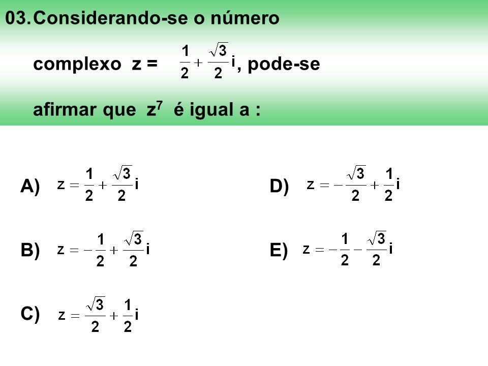 03.Considerando-se o número complexo z =, pode-se afirmar que z 7 é igual a : A) D) B) E) C)