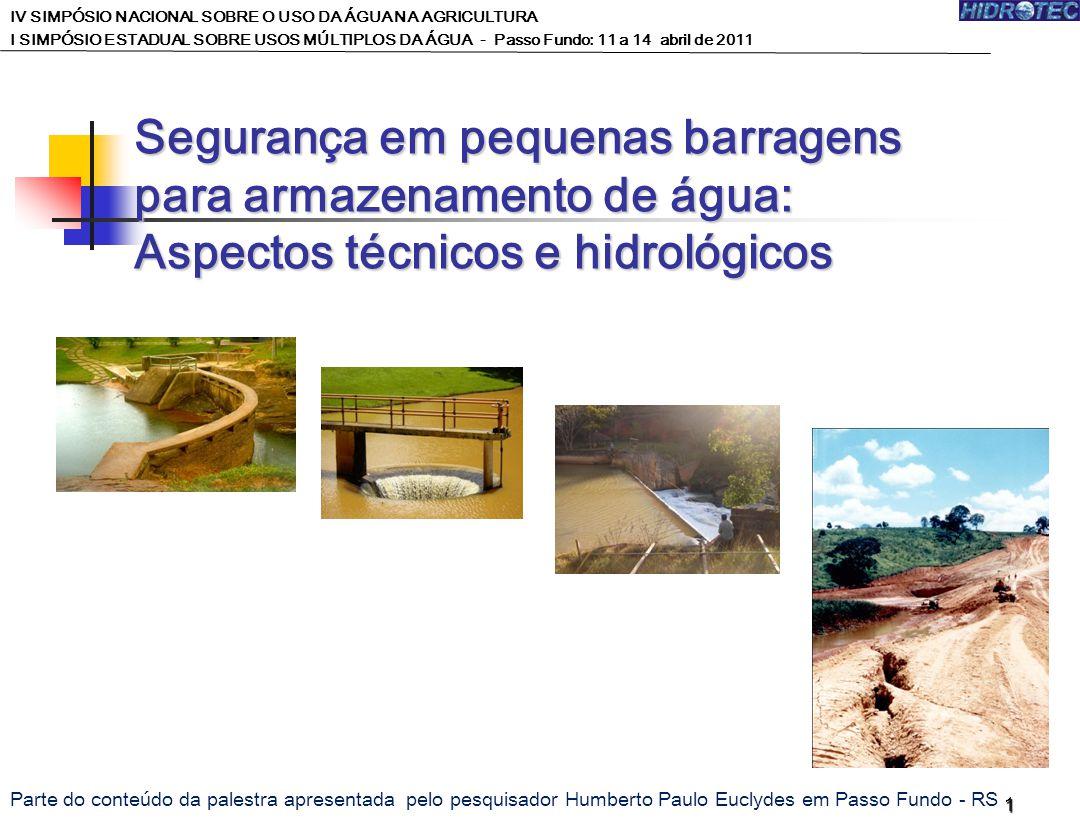 1 Segurança em pequenas barragens para armazenamento de água: Aspectos técnicos e hidrológicos IV SIMPÓSIO NACIONAL SOBRE O USO DA ÁGUA NA AGRICULTURA I SIMPÓSIO ESTADUAL SOBRE USOS MÚLTIPLOS DA ÁGUA - Passo Fundo: 11 a 14 abril de 2011 Parte do conteúdo da palestra apresentada pelo pesquisador Humberto Paulo Euclydes em Passo Fundo - RS