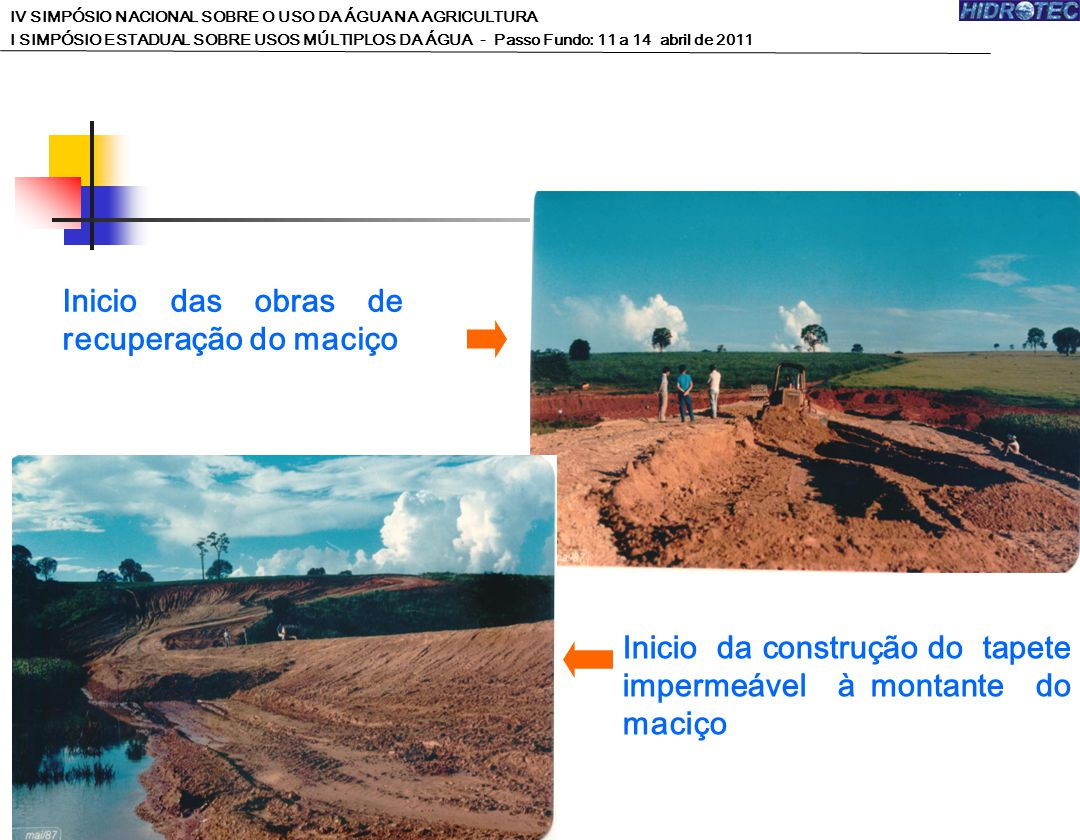 Inicio das obras de recuperação do maciço Inicio da construção do tapete impermeável à montante do maciço IV SIMPÓSIO NACIONAL SOBRE O USO DA ÁGUA NA AGRICULTURA I SIMPÓSIO ESTADUAL SOBRE USOS MÚLTIPLOS DA ÁGUA - Passo Fundo: 11 a 14 abril de 2011