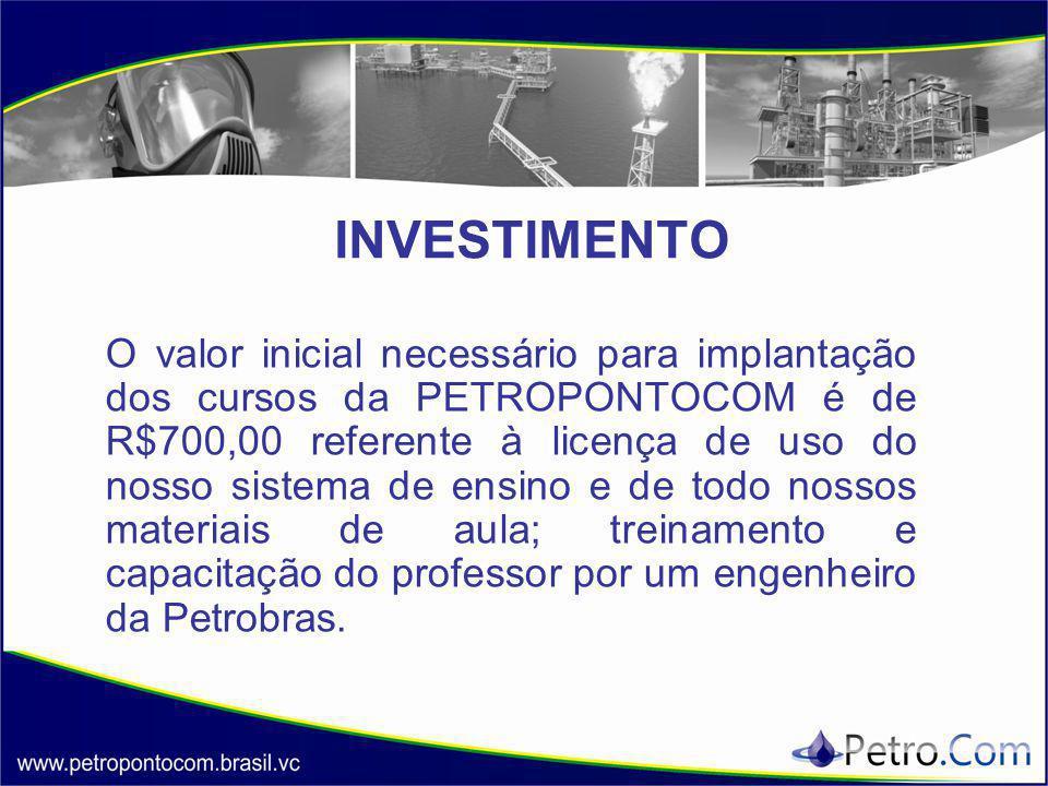 INVESTIMENTO O valor inicial necessário para implantação dos cursos da PETROPONTOCOM é de R$700,00 referente à licença de uso do nosso sistema de ensino e de todo nossos materiais de aula; treinamento e capacitação do professor por um engenheiro da Petrobras.