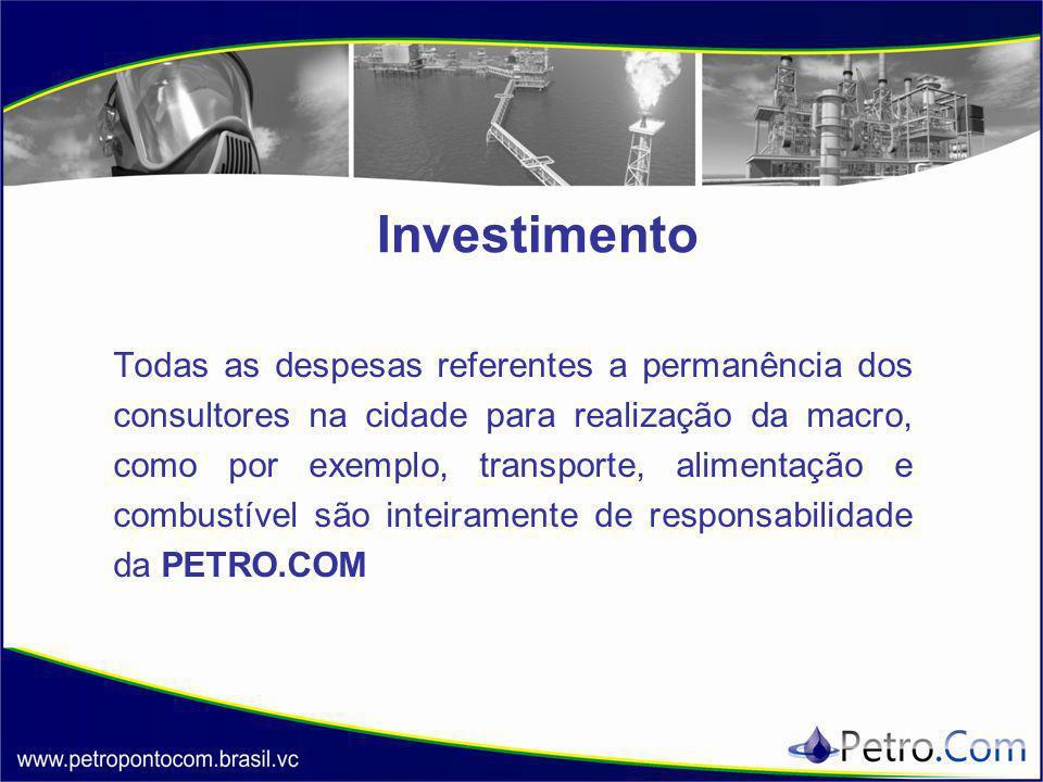 Investimento Todas as despesas referentes a permanência dos consultores na cidade para realização da macro, como por exemplo, transporte, alimentação e combustível são inteiramente de responsabilidade da PETRO.COM