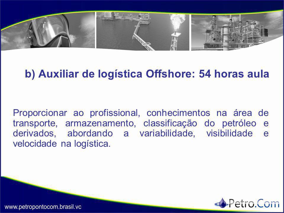 b) Auxiliar de logística Offshore: 54 horas aula Proporcionar ao profissional, conhecimentos na área de transporte, armazenamento, classificação do petróleo e derivados, abordando a variabilidade, visibilidade e velocidade na logística.