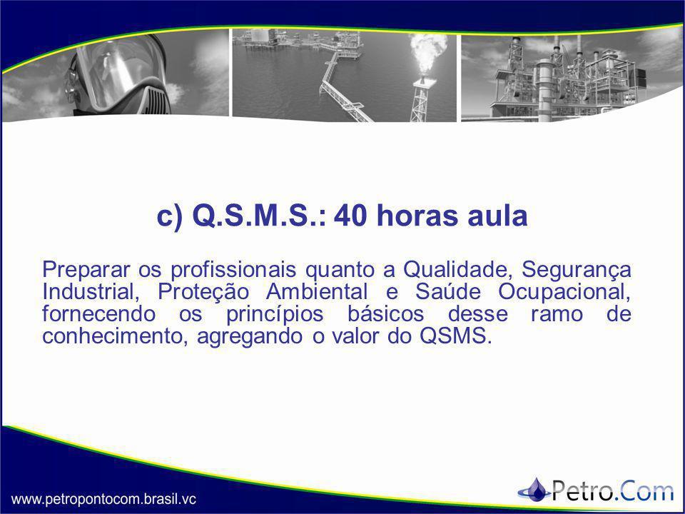 c) Q.S.M.S.: 40 horas aula Preparar os profissionais quanto a Qualidade, Segurança Industrial, Proteção Ambiental e Saúde Ocupacional, fornecendo os princípios básicos desse ramo de conhecimento, agregando o valor do QSMS.