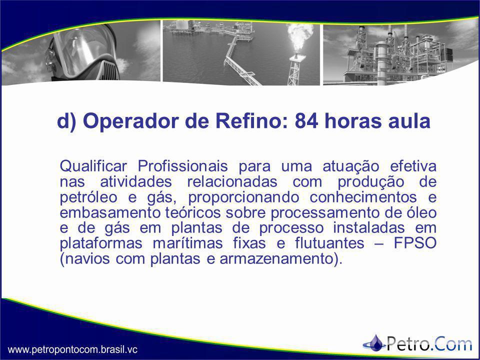 d) Operador de Refino: 84 horas aula Qualificar Profissionais para uma atuação efetiva nas atividades relacionadas com produção de petróleo e gás, pro