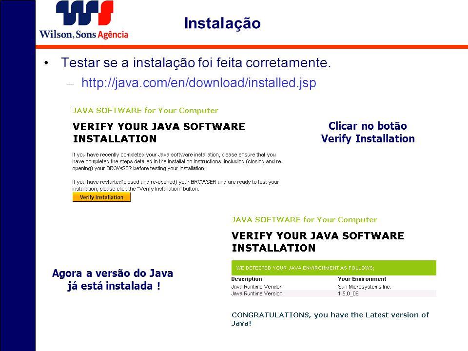Testar se a instalação foi feita corretamente. – http://java.com/en/download/installed.jsp Instalação Clicar no botão Verify Installation Agora a vers