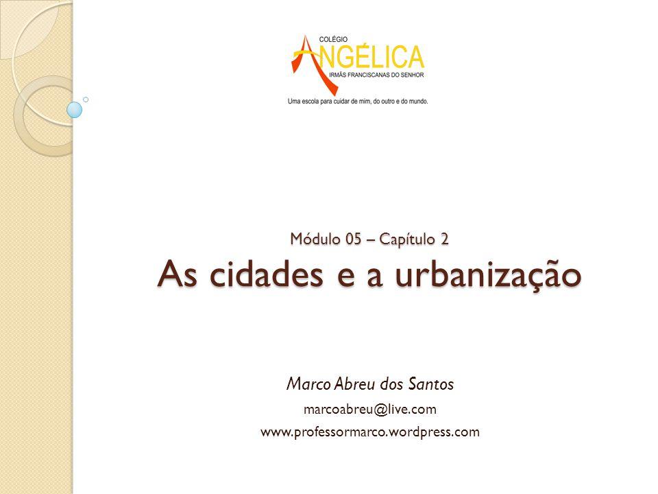 Módulo 05 – Capítulo 2 As cidades e a urbanização Marco Abreu dos Santos marcoabreu@live.com www.professormarco.wordpress.com