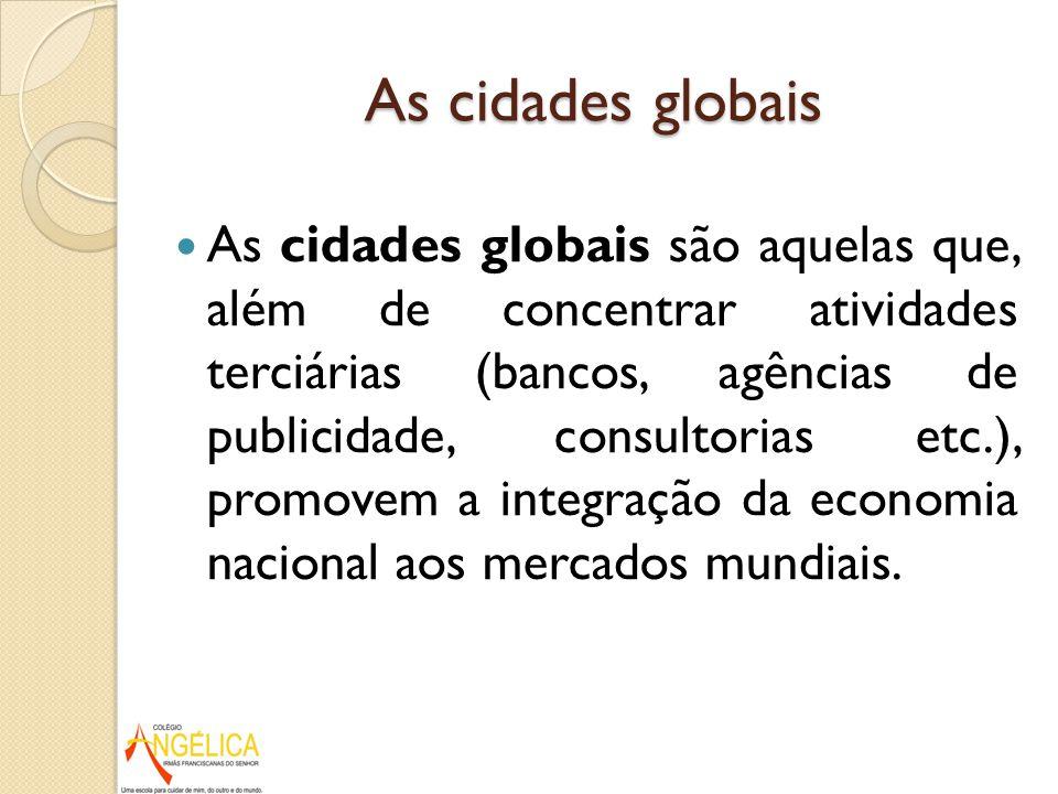 As cidades globais As cidades globais são aquelas que, além de concentrar atividades terciárias (bancos, agências de publicidade, consultorias etc.),