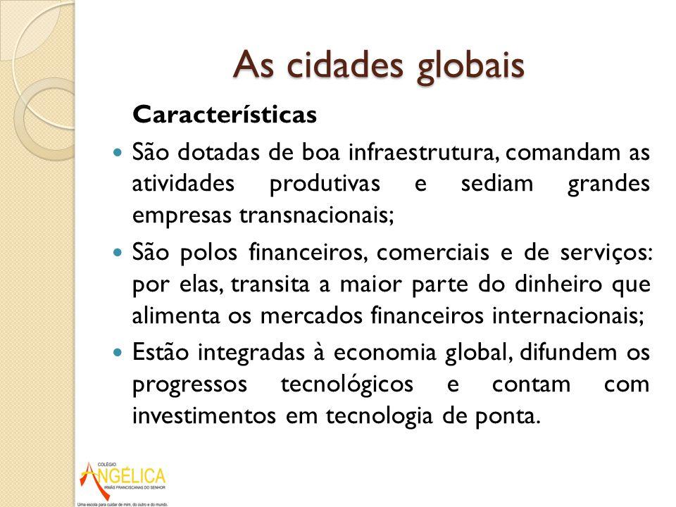 As cidades globais Características São dotadas de boa infraestrutura, comandam as atividades produtivas e sediam grandes empresas transnacionais; São