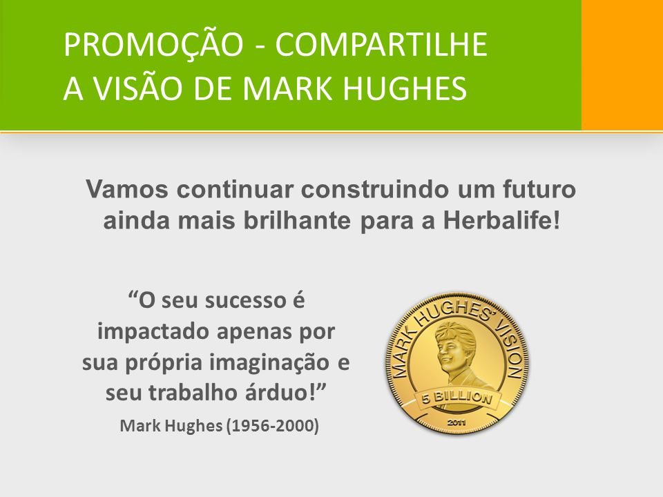 Vamos continuar construindo um futuro ainda mais brilhante para a Herbalife! O seu sucesso é impactado apenas por sua própria imaginação e seu trabalh