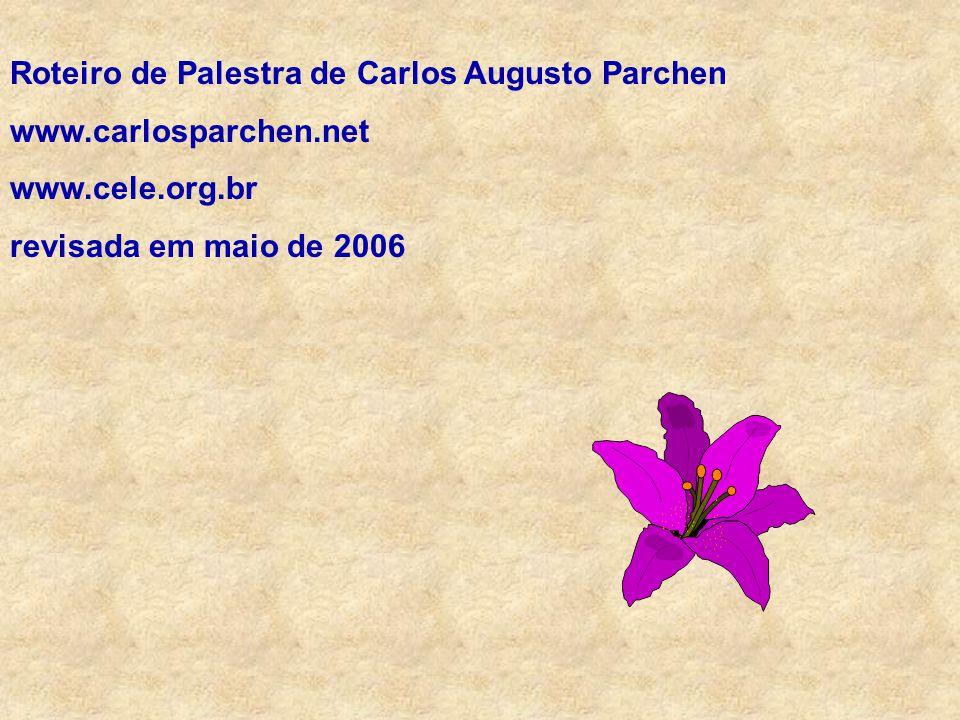 Roteiro de Palestra de Carlos Augusto Parchen www.carlosparchen.net www.cele.org.br revisada em maio de 2006