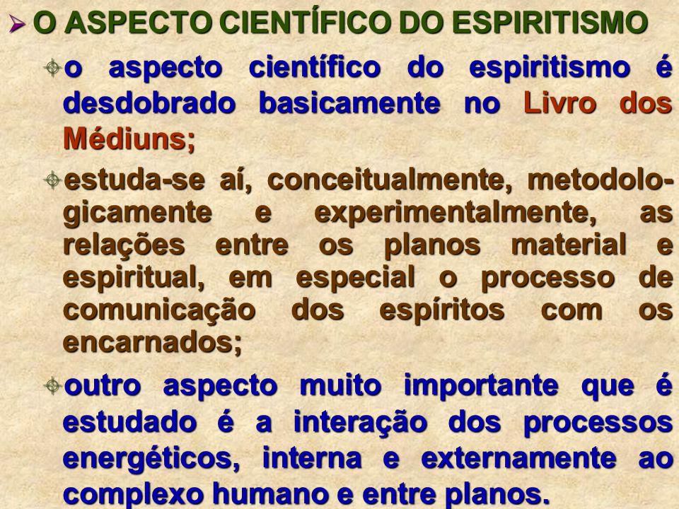 O ASPECTO CIENTÍFICO DO ESPIRITISMO O ASPECTO CIENTÍFICO DO ESPIRITISMO o aspecto científico do espiritismo é desdobrado basicamente no Livro dos Médiuns; o aspecto científico do espiritismo é desdobrado basicamente no Livro dos Médiuns; estuda-se aí, conceitualmente, metodolo- gicamente e experimentalmente, as relações entre os planos material e espiritual, em especial o processo de comunicação dos espíritos com os encarnados; estuda-se aí, conceitualmente, metodolo- gicamente e experimentalmente, as relações entre os planos material e espiritual, em especial o processo de comunicação dos espíritos com os encarnados; outro aspecto muito importante que é estudado é a interação dos processos energéticos, interna e externamente ao complexo humano e entre planos.