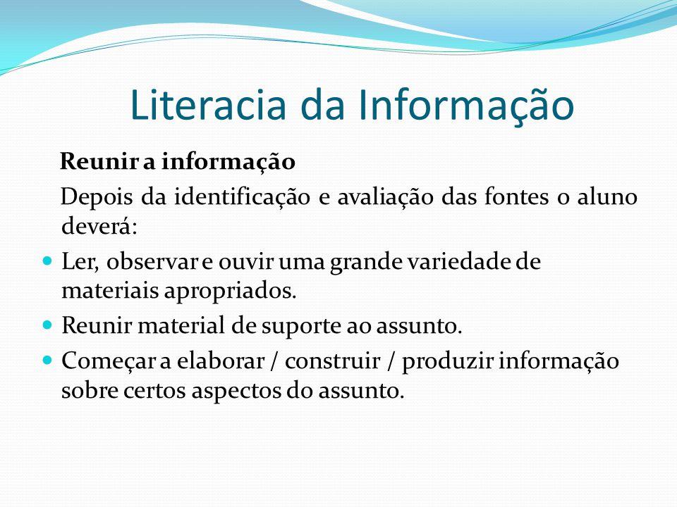 Literacia da Informação Reunir a informação Depois da identificação e avaliação das fontes o aluno deverá: Ler, observar e ouvir uma grande variedade