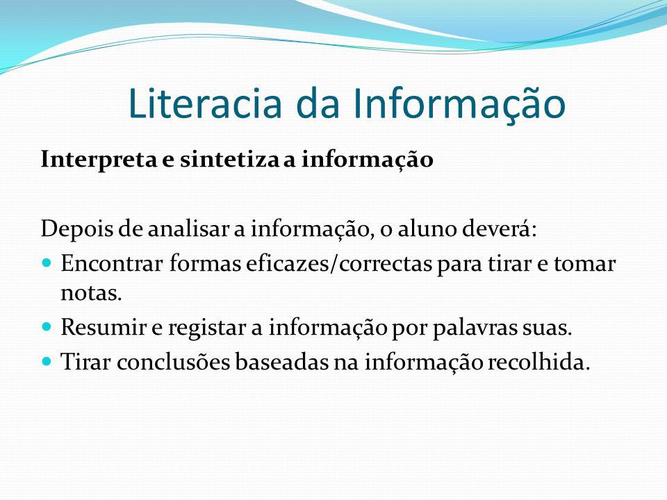 Literacia da Informação Interpreta e sintetiza a informação Depois de analisar a informação, o aluno deverá: Encontrar formas eficazes/correctas para