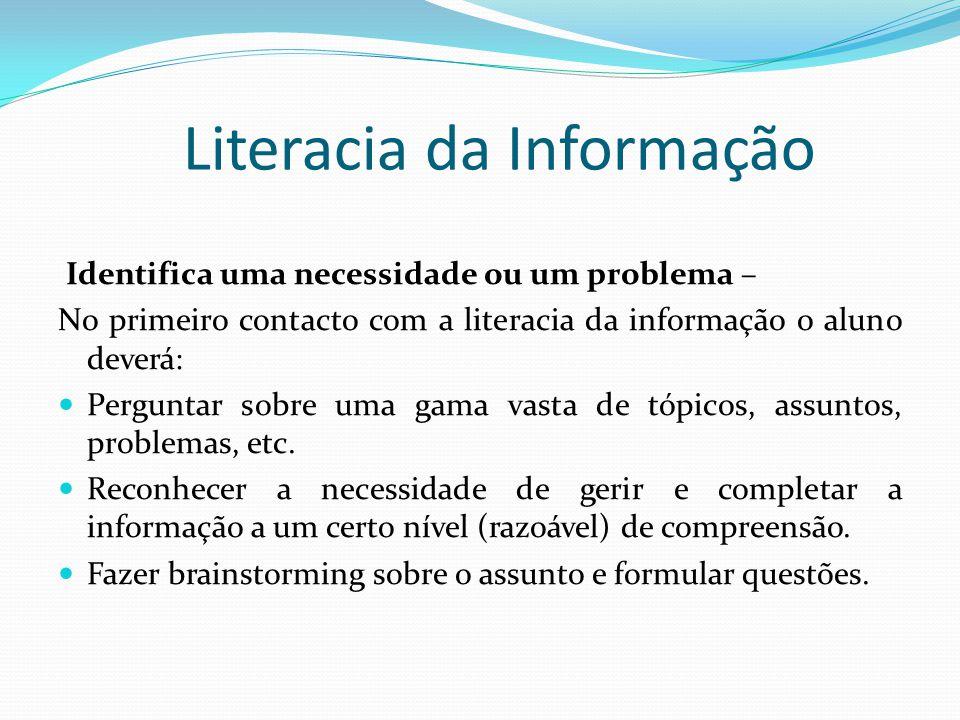Literacia da Informação Identifica uma necessidade ou um problema – No primeiro contacto com a literacia da informação o aluno deverá: Perguntar sobre
