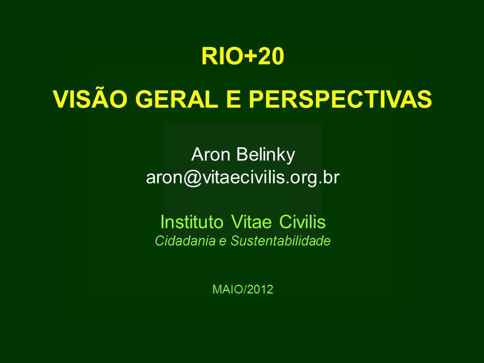 RIO+20 VISÃO GERAL E PERSPECTIVAS Aron Belinky aron@vitaecivilis.org.br Instituto Vitae Civilis Cidadania e Sustentabilidade MAIO/2012