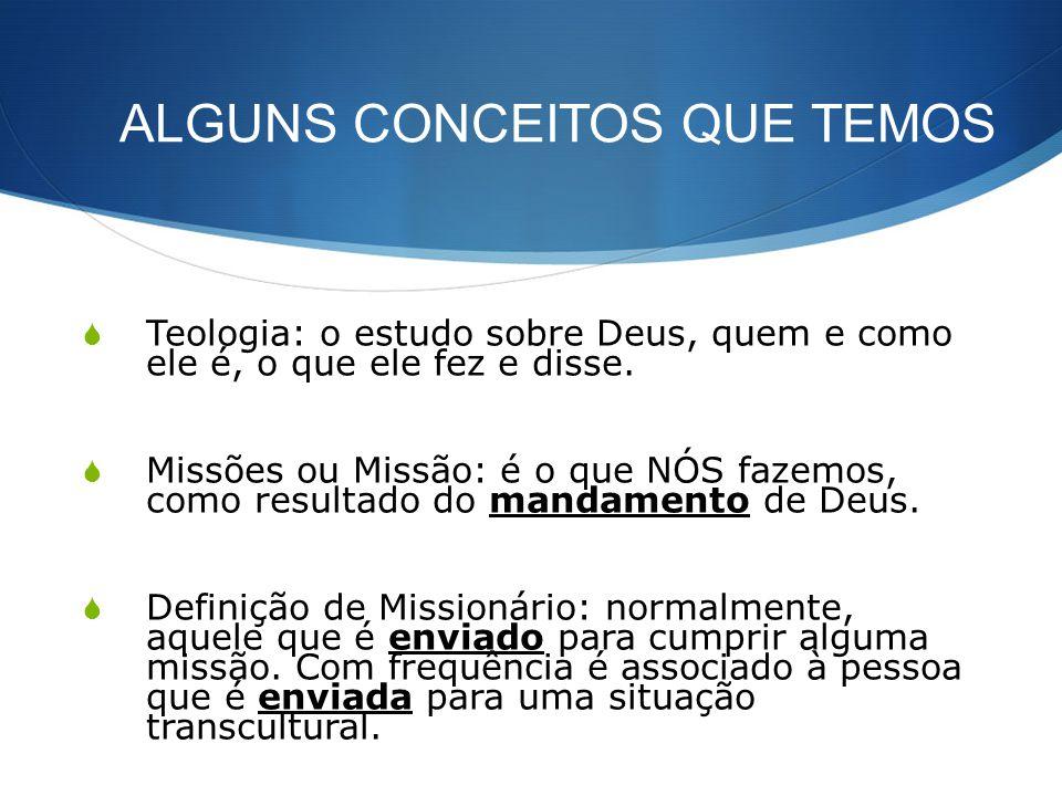 ALGUNS CONCEITOS QUE TEMOS Teologia: o estudo sobre Deus, quem e como ele é, o que ele fez e disse. Missões ou Missão: é o que NÓS fazemos, como resul