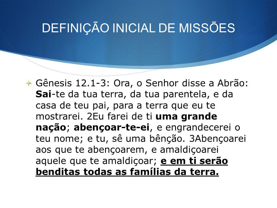 DEFINIÇÃO INICIAL DE MISSÕES Gênesis 12.1-3: Ora, o Senhor disse a Abrão: Sai-te da tua terra, da tua parentela, e da casa de teu pai, para a terra qu