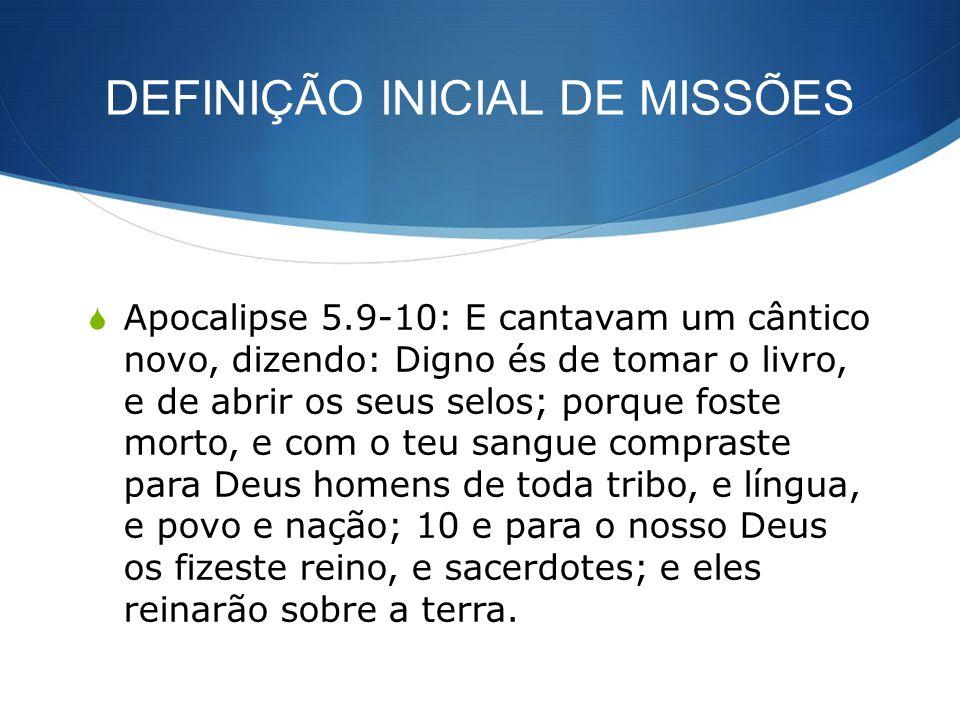 DEFINIÇÃO INICIAL DE MISSÕES Apocalipse 5.9-10: E cantavam um cântico novo, dizendo: Digno és de tomar o livro, e de abrir os seus selos; porque foste