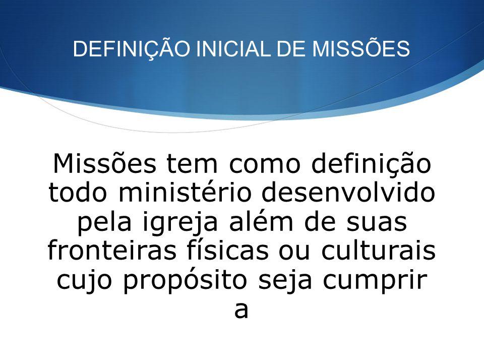 DEFINIÇÃO INICIAL DE MISSÕES Missões tem como definição todo ministério desenvolvido pela igreja além de suas fronteiras físicas ou culturais cujo pro