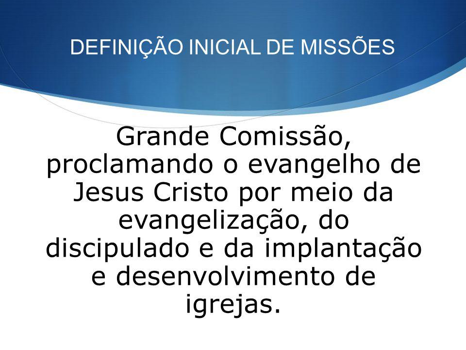 DEFINIÇÃO INICIAL DE MISSÕES Grande Comissão, proclamando o evangelho de Jesus Cristo por meio da evangelização, do discipulado e da implantação e des