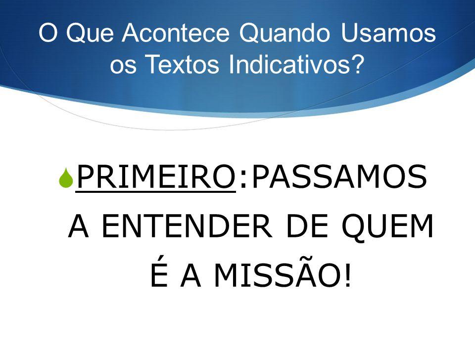 O Que Acontece Quando Usamos os Textos Indicativos? PRIMEIRO:PASSAMOS A ENTENDER DE QUEM É A MISSÃO!