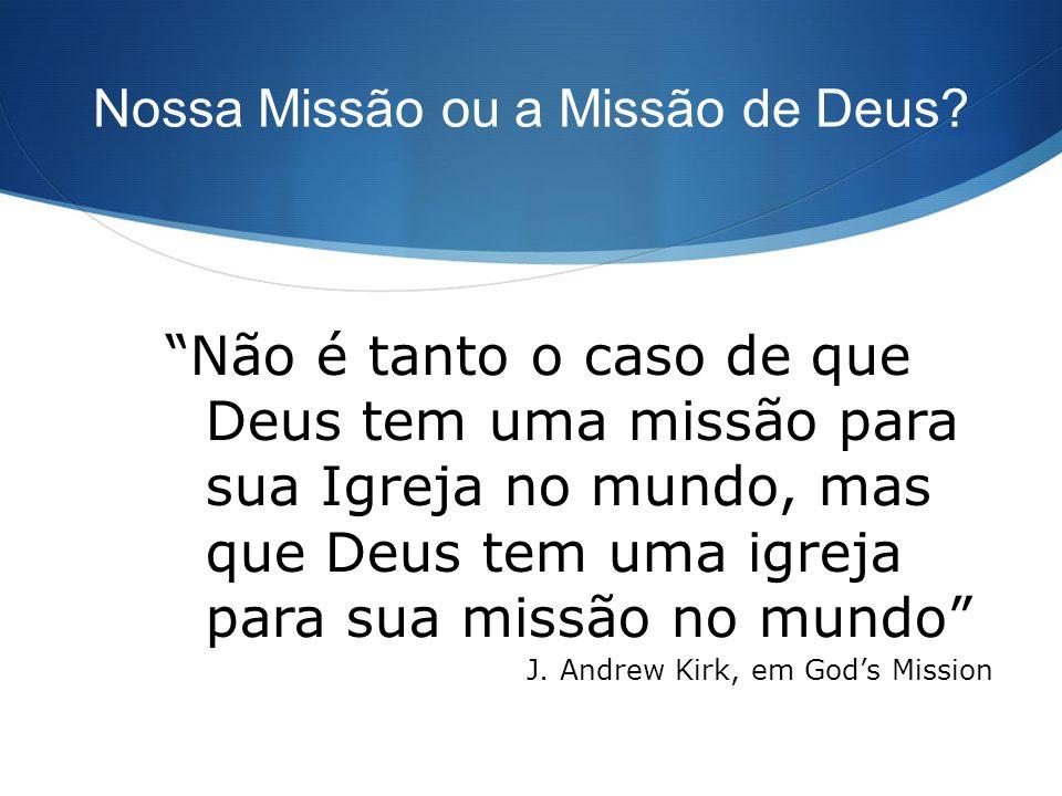 Nossa Missão ou a Missão de Deus? Não é tanto o caso de que Deus tem uma missão para sua Igreja no mundo, mas que Deus tem uma igreja para sua missão