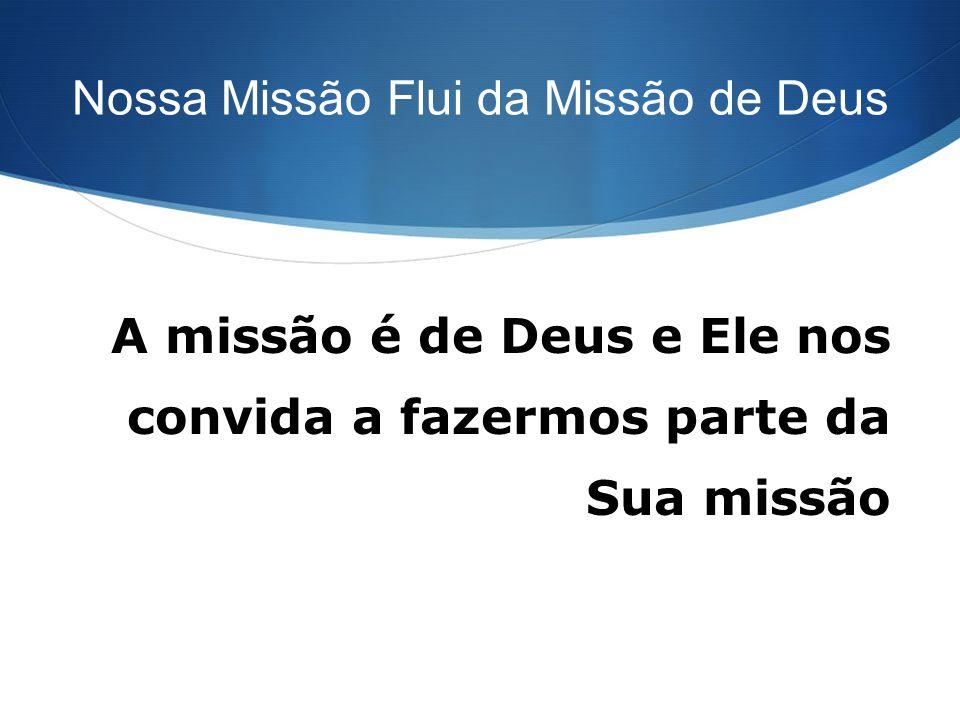 Nossa Missão Flui da Missão de Deus A missão é de Deus e Ele nos convida a fazermos parte da Sua missão