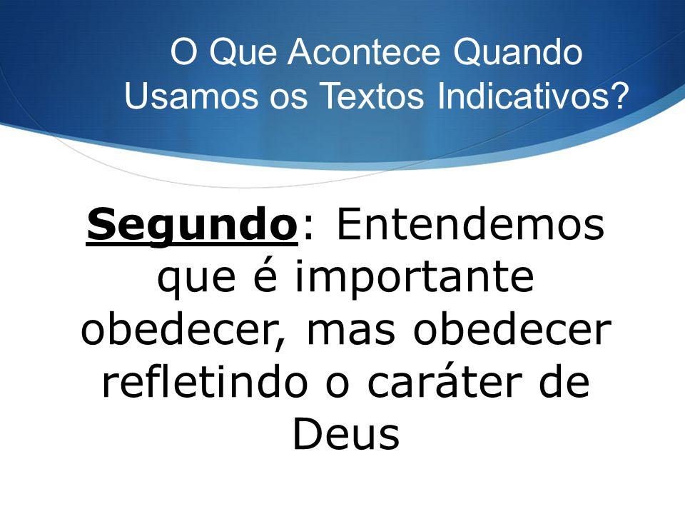O Que Acontece Quando Usamos os Textos Indicativos? Segundo: Entendemos que é importante obedecer, mas obedecer refletindo o caráter de Deus