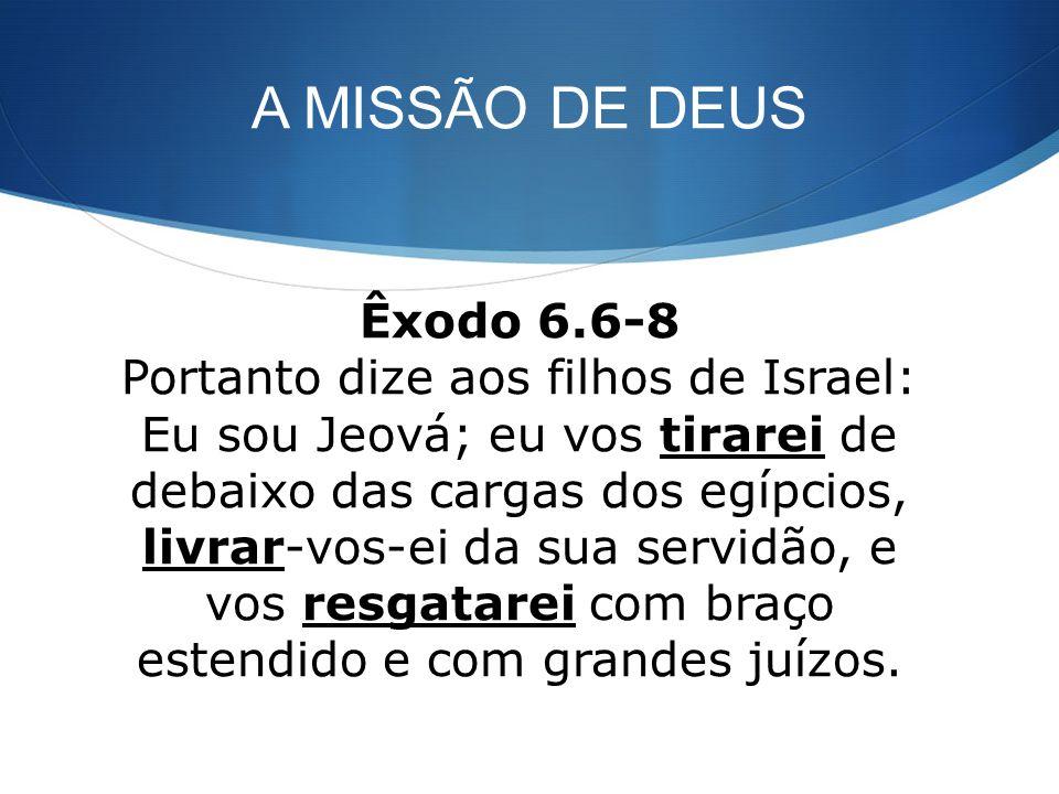 A MISSÃO DE DEUS Êxodo 6.6-8 Portanto dize aos filhos de Israel: Eu sou Jeová; eu vos tirarei de debaixo das cargas dos egípcios, livrar-vos-ei da sua