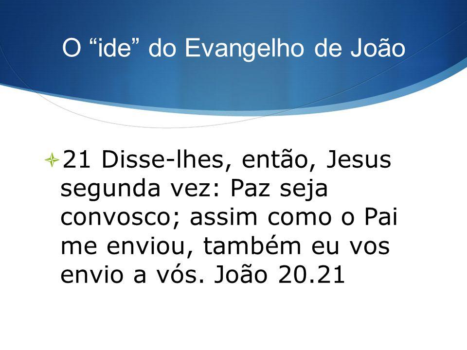 O ide do Evangelho de João 21 Disse-lhes, então, Jesus segunda vez: Paz seja convosco; assim como o Pai me enviou, também eu vos envio a vós. João 20.