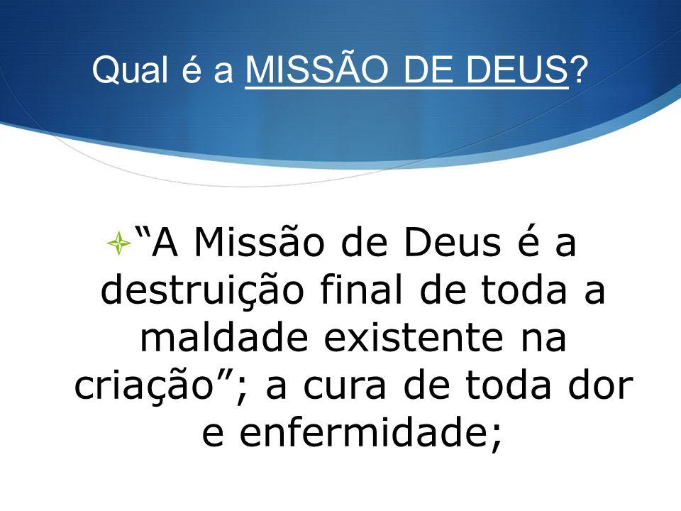 Qual é a MISSÃO DE DEUS? A Missão de Deus é a destruição final de toda a maldade existente na criação; a cura de toda dor e enfermidade;