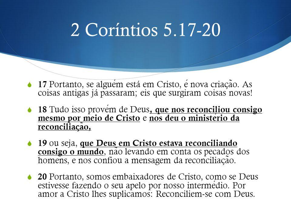 2 Coríntios 5.17-20 17 Portanto, se alguem está em Cristo, e nova criac ̧ a ̃ o. As coisas antigas já passaram; eis que surgiram coisas novas! 18 Tudo