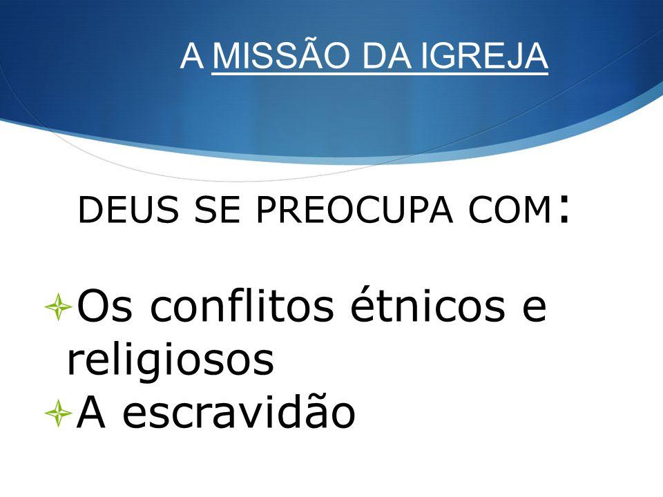 A MISSÃO DA IGREJA DEUS SE PREOCUPA COM : Os conflitos étnicos e religiosos A escravidão