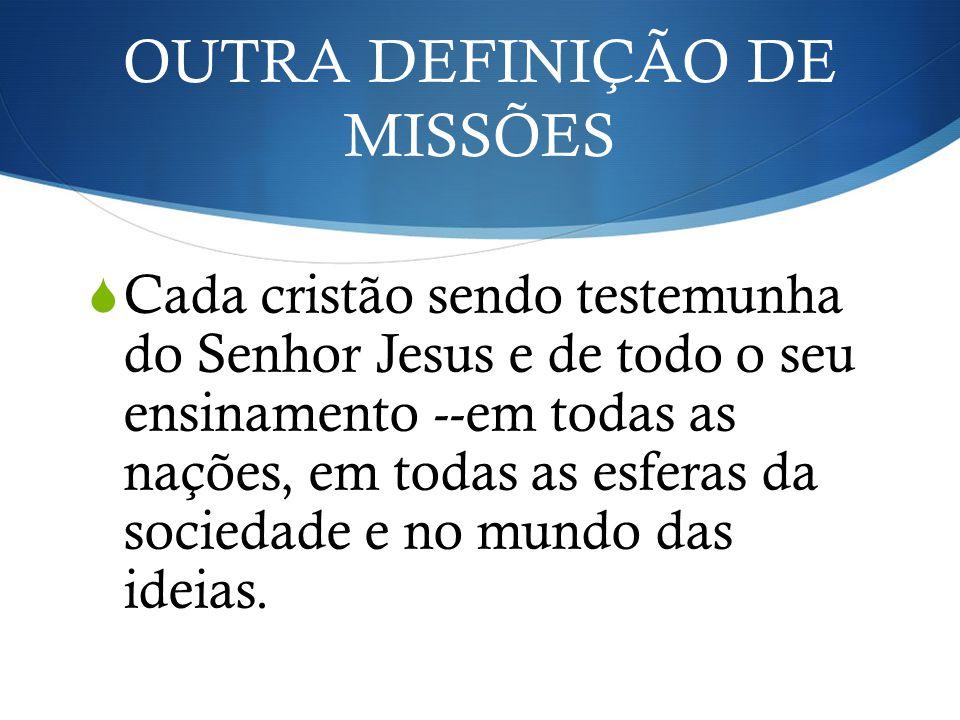 OUTRA DEFINIÇÃO DE MISSÕES Cada cristão sendo testemunha do Senhor Jesus e de todo o seu ensinamento --em todas as nações, em todas as esferas da soci