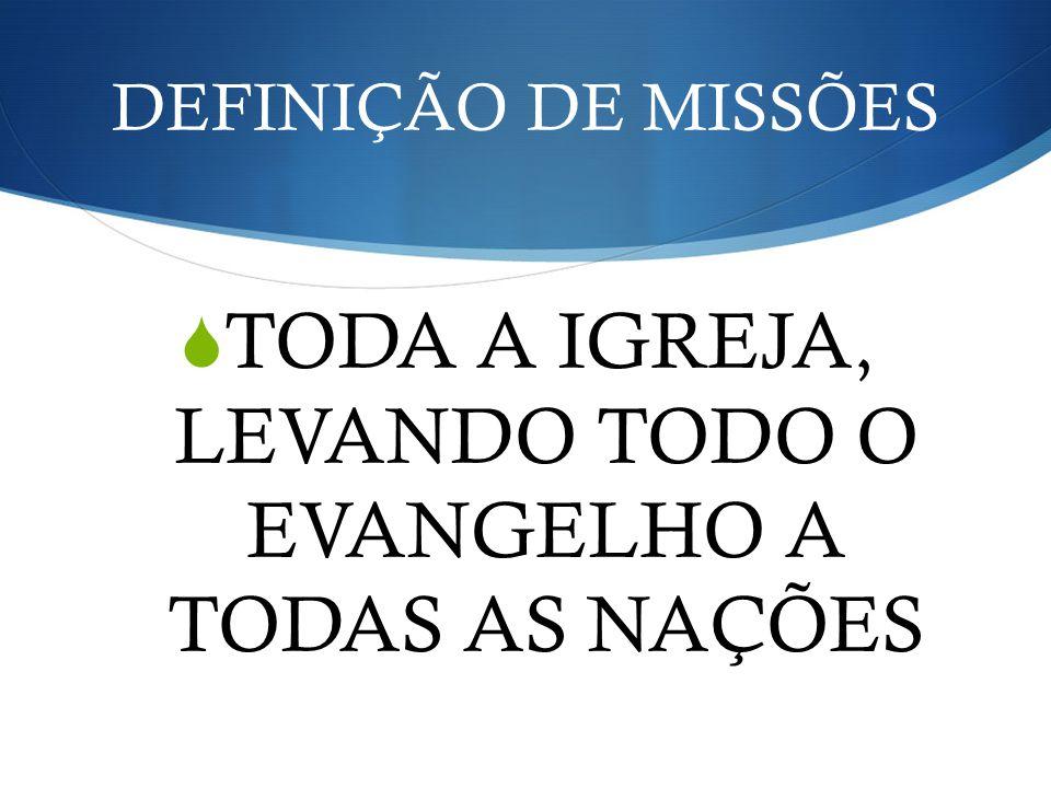 DEFINIÇÃO DE MISSÕES TODA A IGREJA, LEVANDO TODO O EVANGELHO A TODAS AS NAÇÕES