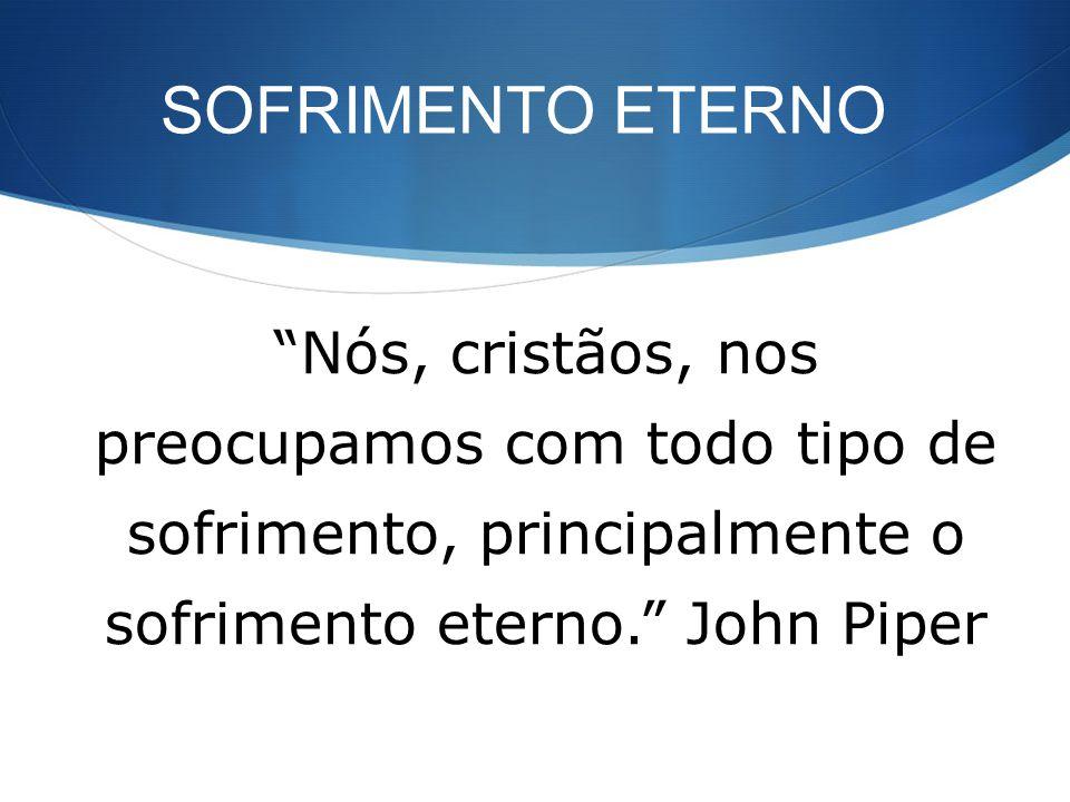SOFRIMENTO ETERNO Nós, cristãos, nos preocupamos com todo tipo de sofrimento, principalmente o sofrimento eterno. John Piper