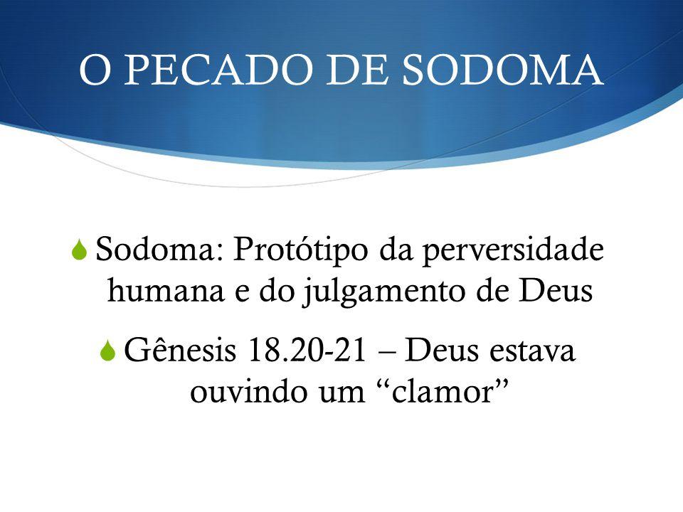 O PECADO DE SODOMA Sodoma: Protótipo da perversidade humana e do julgamento de Deus Gênesis 18.20-21 – Deus estava ouvindo um clamor