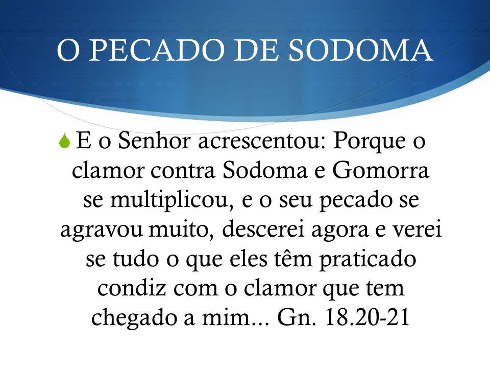 O PECADO DE SODOMA E o Senhor acrescentou: Porque o clamor contra Sodoma e Gomorra se multiplicou, e o seu pecado se agravou muito, descerei agora e v