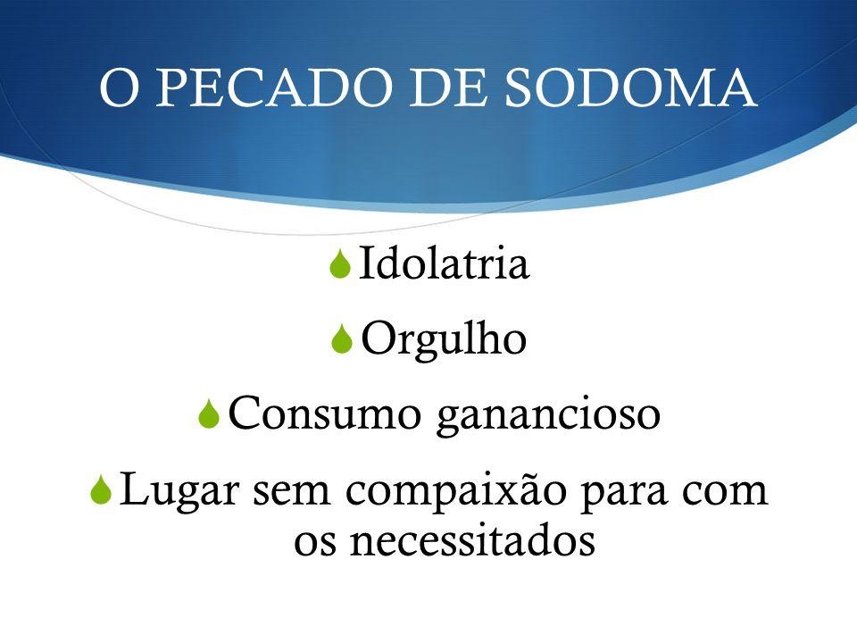 O PECADO DE SODOMA Idolatria Orgulho Consumo ganancioso Lugar sem compaixão para com os necessitados