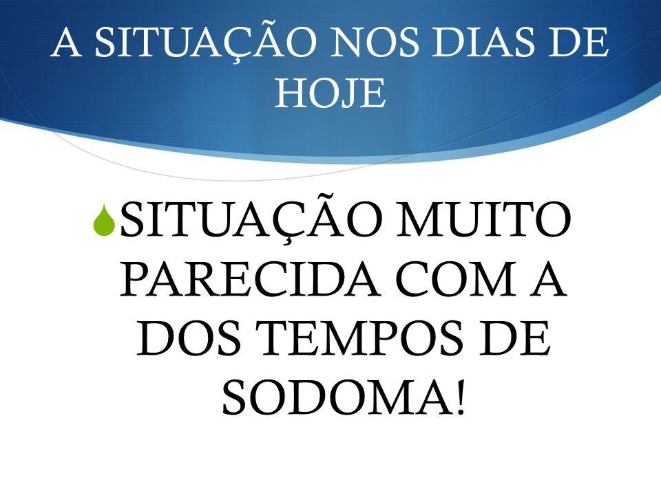 A SITUAÇÃO NOS DIAS DE HOJE SITUAÇÃO MUITO PARECIDA COM A DOS TEMPOS DE SODOMA!