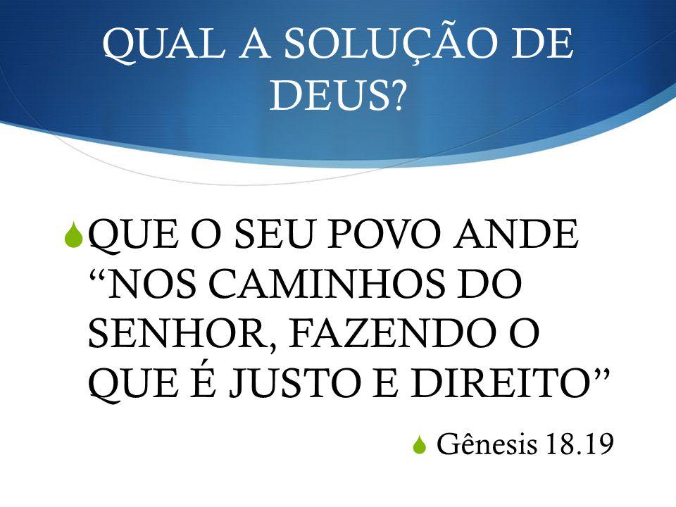 QUAL A SOLUÇÃO DE DEUS? QUE O SEU POVO ANDE NOS CAMINHOS DO SENHOR, FAZENDO O QUE É JUSTO E DIREITO Gênesis 18.19
