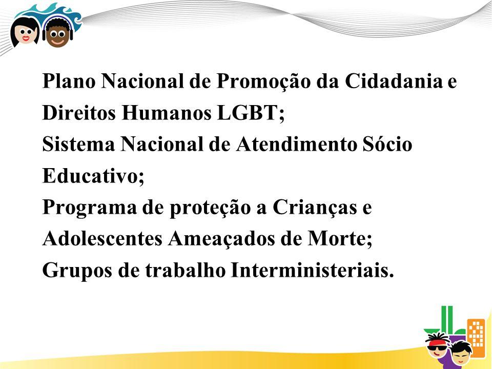 Plano Nacional de Promoção da Cidadania e Direitos Humanos LGBT; Sistema Nacional de Atendimento Sócio Educativo; Programa de proteção a Crianças e Ad