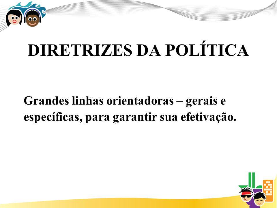 DIRETRIZES DA POLÍTICA Grandes linhas orientadoras – gerais e específicas, para garantir sua efetivação.