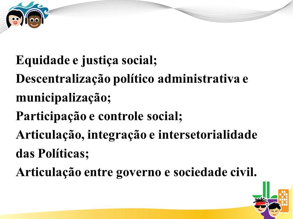 Equidade e justiça social; Descentralização político administrativa e municipalização; Participação e controle social; Articulação, integração e intersetorialidade das Políticas; Articulação entre governo e sociedade civil.