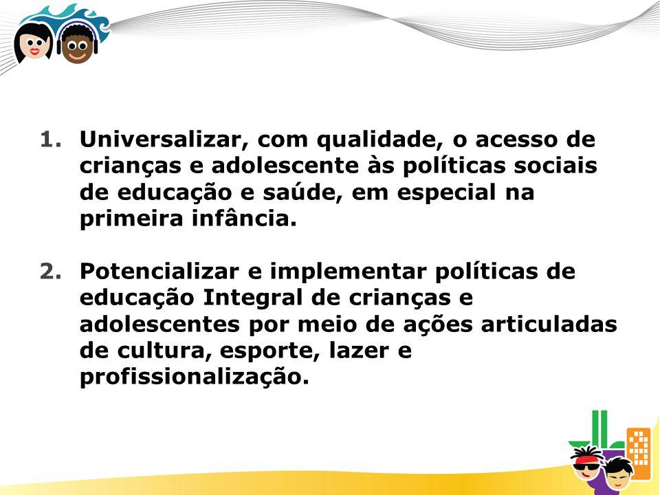 1.Universalizar, com qualidade, o acesso de crianças e adolescente às políticas sociais de educação e saúde, em especial na primeira infância. 2.Poten