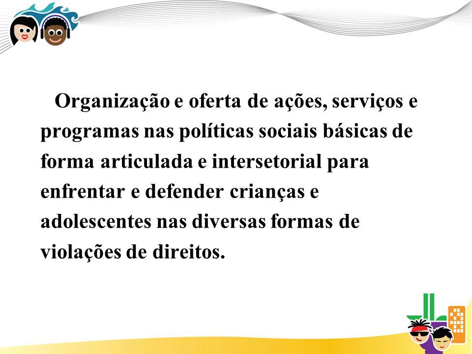 Organização e oferta de ações, serviços e programas nas políticas sociais básicas de forma articulada e intersetorial para enfrentar e defender crianç